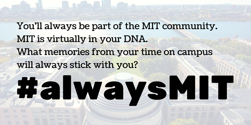You'll always be a part of the MIT community. MIT is virtually in your DNA. What memories from your time on campus will always stick with you?